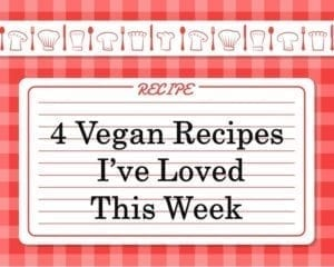 Vegan 4 Recipes I've Loved This Week