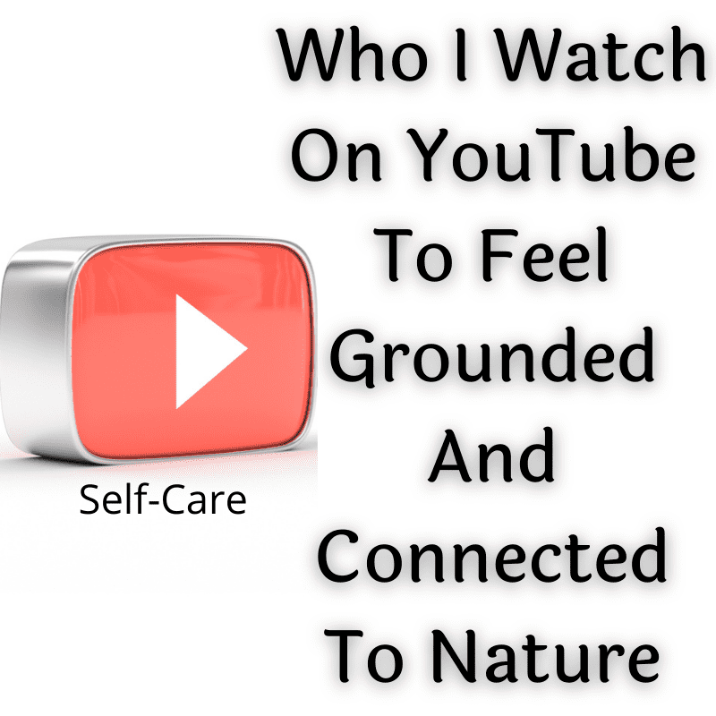 Who I Watch On YouTube To Feel Grounded And Connected To Nature